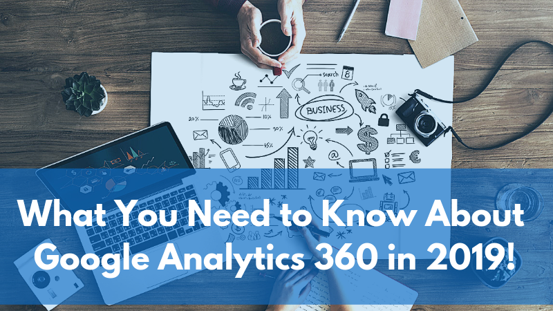 What You Need to Know About Google Analytics 360 in 2019