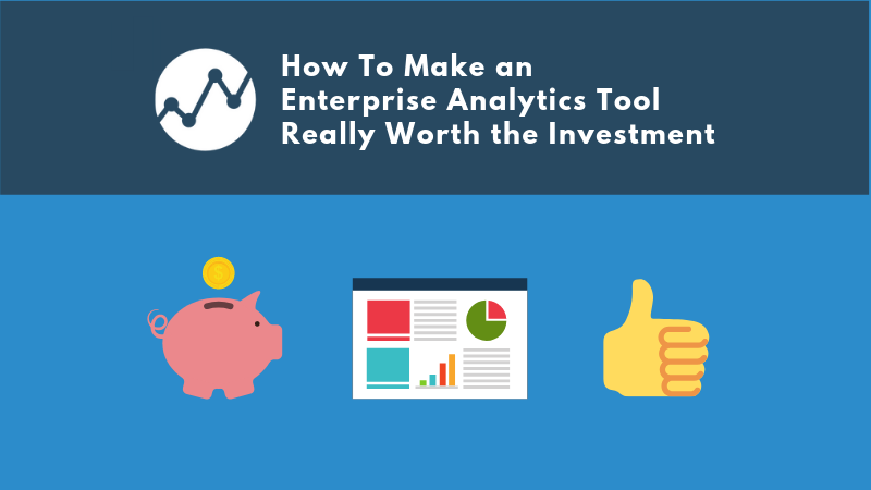 How To Make an  Enterprise Analytics Tool Really Worth the Investment