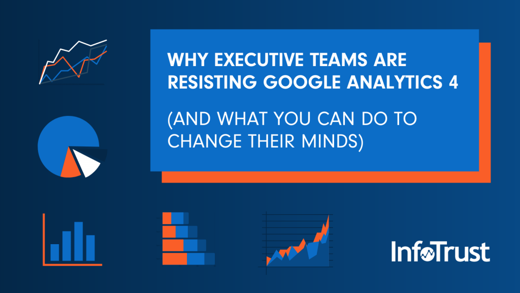 Why Executive Teams are Resisting Google Analytics 4 (and What You Can Do to Change Their Minds)