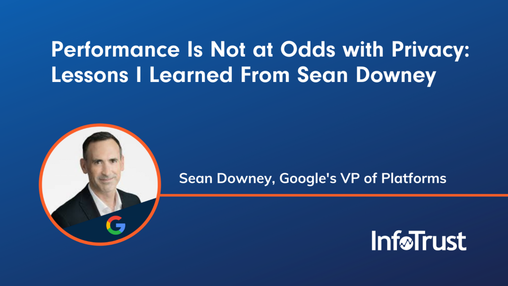Performance Is Not at Odds with Privacy: Lessons I Learned from Sean Downey, Google's VP of Platforms, at InfoTrust's Durability Summit