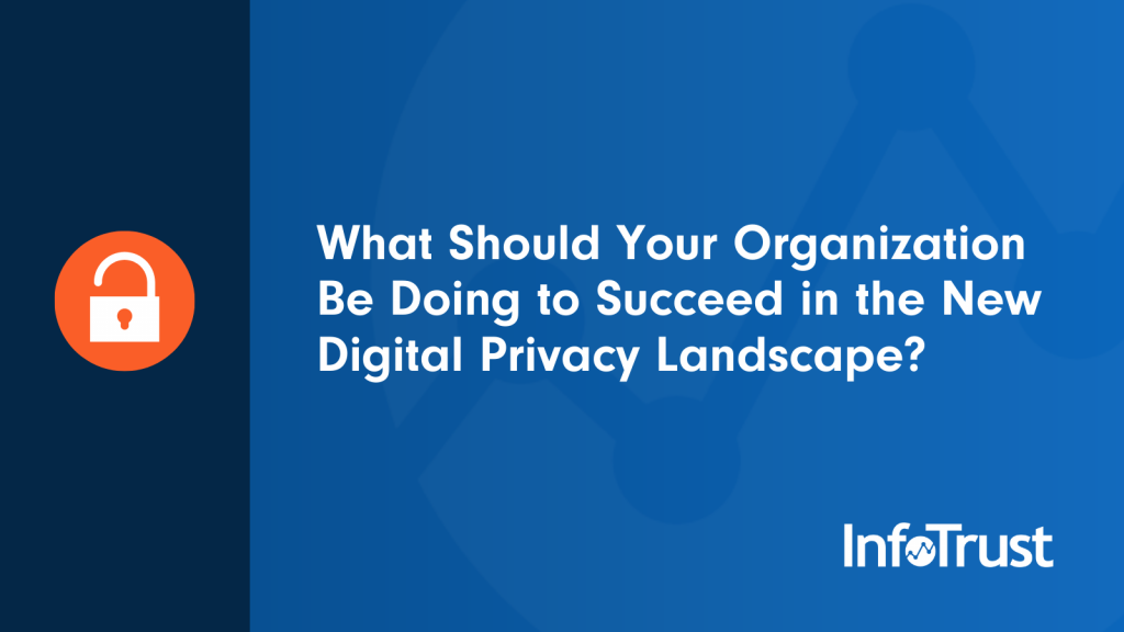What Should Your Organization Be Doing to Succeed in the New Digital Privacy Landscape?